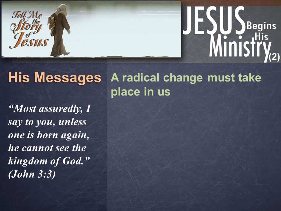 "(2) His Messages A radical change must take place in us ""Most assuredly, I say to you, unless one is born again, he cannot see the kingdom of God."" (J"
