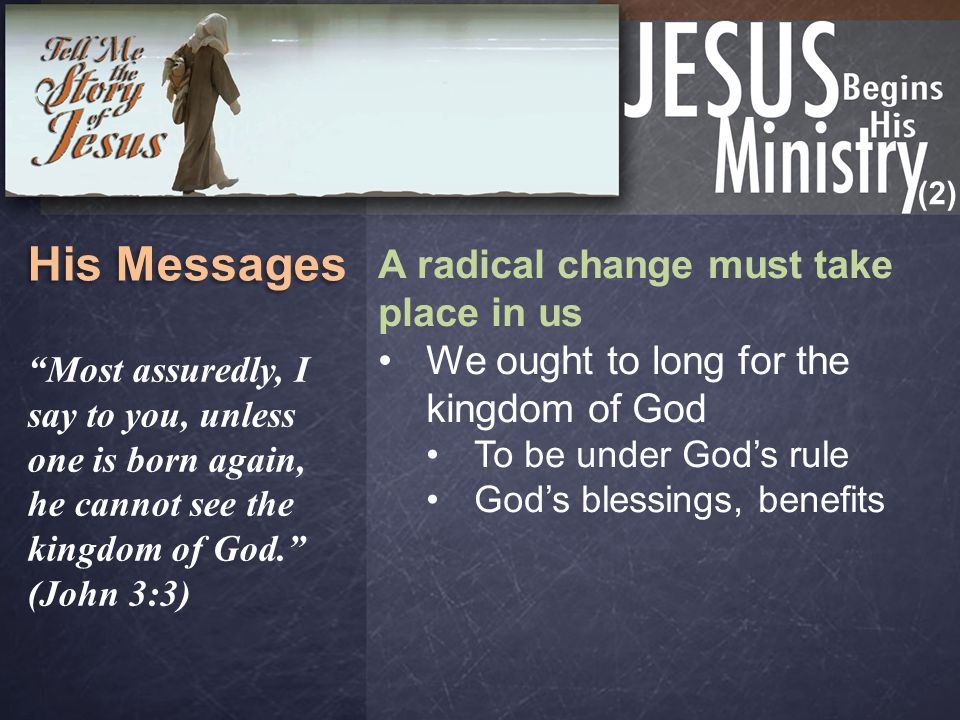 (2) His Messages A radical change must take place in us We ought to long for the kingdom of God To be under God's rule God's blessings, benefits Most assuredly, I say to you, unless one is born again, he cannot see the kingdom of God. (John 3:3)