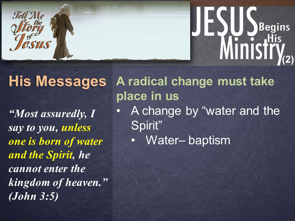 "(2) His Messages A radical change must take place in us A change by ""water and the Spirit"" Water– baptism ""Most assuredly, I say to you, unless one is"