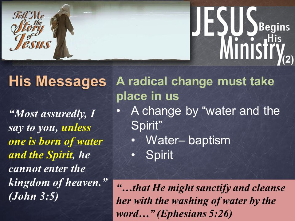 (2) His Messages A radical change must take place in us A change by water and the Spirit Water– baptism Spirit Most assuredly, I say to you, unless one is born of water and the Spirit, he cannot enter the kingdom of heaven. (John 3:5) …that He might sanctify and cleanse her with the washing of water by the word… (Ephesians 5:26)