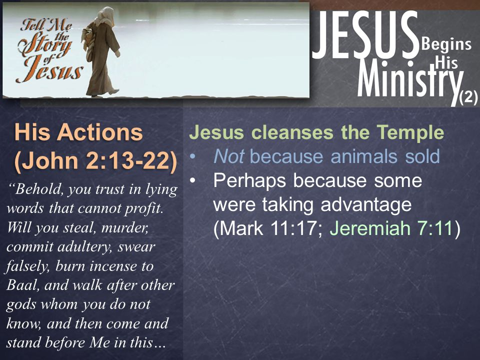 (2) His Actions (John 2:13-22) His Actions (John 2:13-22) Jesus cleanses the Temple Not because animals sold Perhaps because some were taking advantage (Mark 11:17; Jeremiah 7:11) Behold, you trust in lying words that cannot profit.