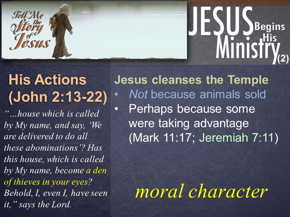 (2) His Actions (John 2:13-22) His Actions (John 2:13-22) Jesus cleanses the Temple Not because animals sold Perhaps because some were taking advantage (Mark 11:17; Jeremiah 7:11) They made the Father's house a house of merchandise (2:16) And He said to those who sold doves, Take these things away.