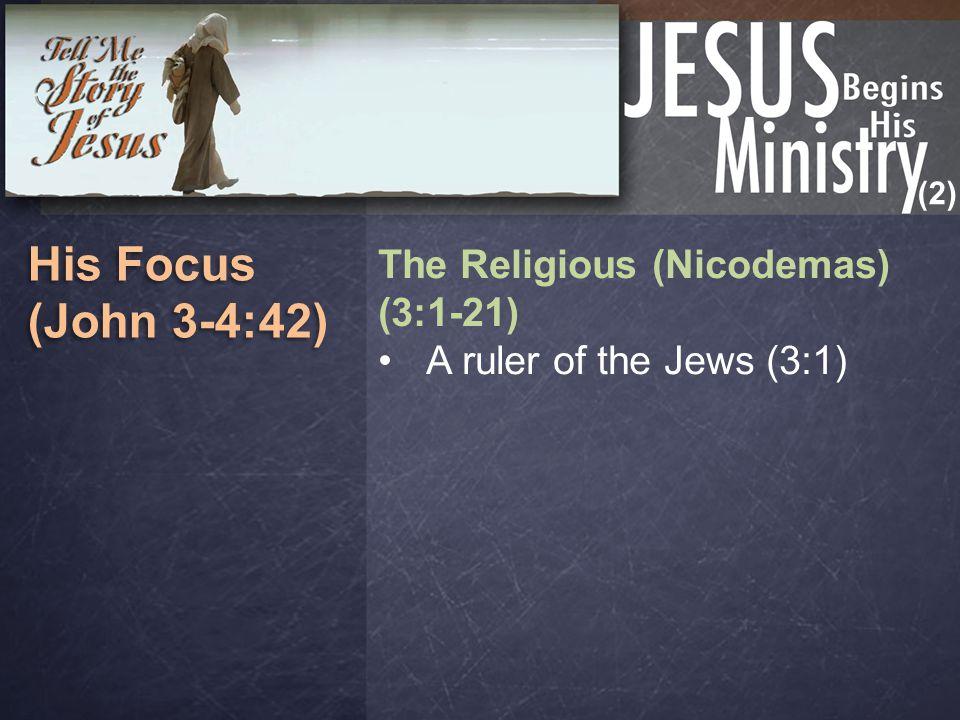 (2) His Focus (John 3-4:42) His Focus (John 3-4:42) The Religious (Nicodemas) (3:1-21) A ruler of the Jews (3:1)