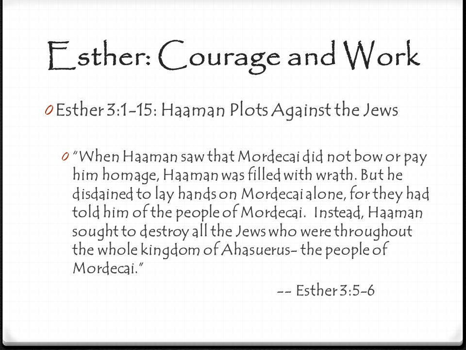 "Esther: Courage and Work 0 Esther 3:1-15: Haaman Plots Against the Jews 0 ""When Haaman saw that Mordecai did not bow or pay him homage, Haaman was fil"