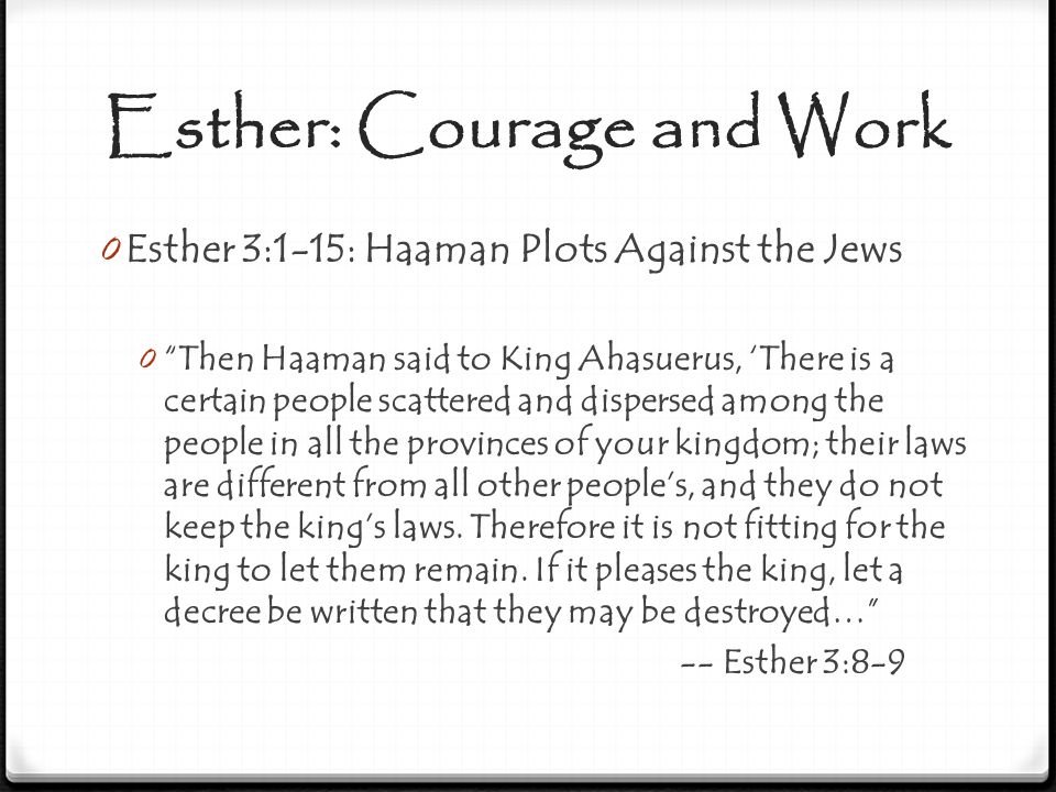 "Esther: Courage and Work 0 Esther 3:1-15: Haaman Plots Against the Jews 0 ""Then Haaman said to King Ahasuerus, 'There is a certain people scattered an"
