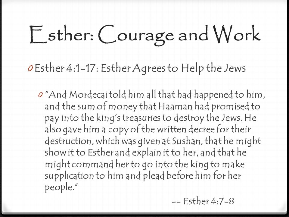 "Esther: Courage and Work 0 Esther 4:1-17: Esther Agrees to Help the Jews 0 ""And Mordecai told him all that had happened to him, and the sum of money t"