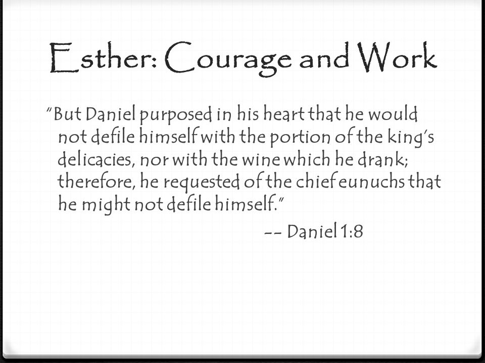 "Esther: Courage and Work ""But Daniel purposed in his heart that he would not defile himself with the portion of the king's delicacies, nor with the wi"