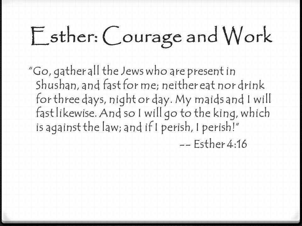"Esther: Courage and Work ""Go, gather all the Jews who are present in Shushan, and fast for me; neither eat nor drink for three days, night or day. My"
