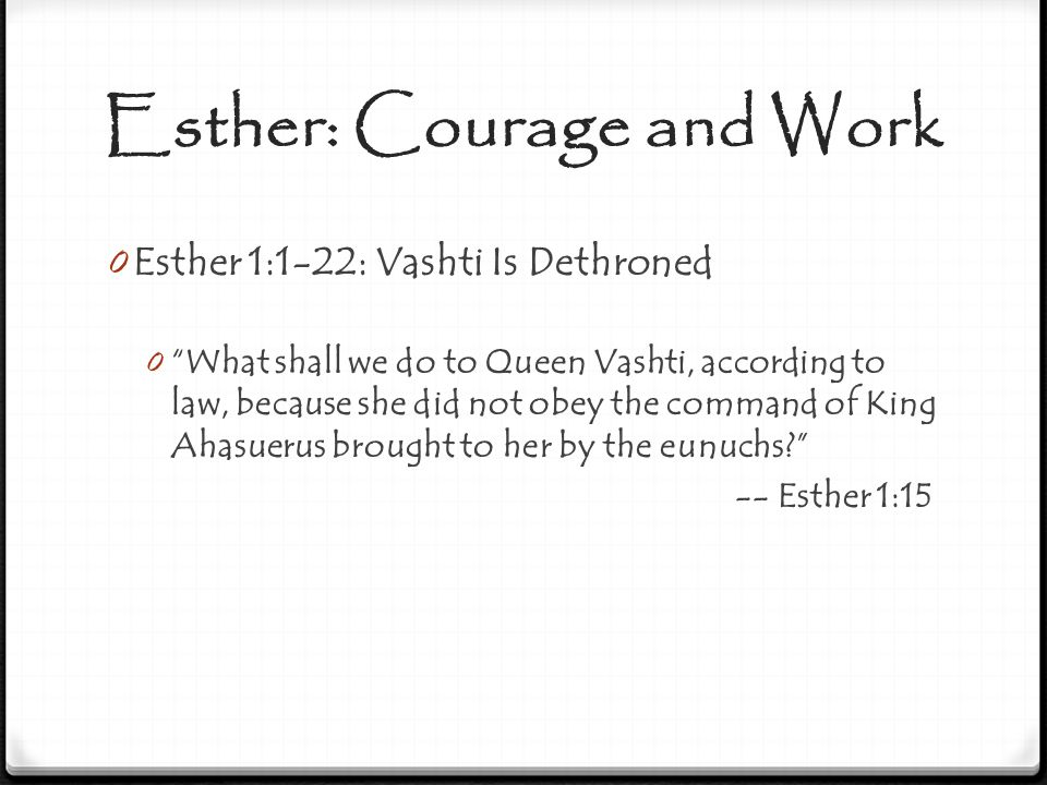 Esther: Courage and Work 0 Esther 1:1-22: Vashti Is Dethroned 0 If it pleases the king, let a royal decree go out from him, and let it be recorded in the laws of the Persians and the Medes, so that it will not be altered, that Vashti shall come no more before King Ahasuerus; and let the king give her royal position to another who is better than she... -- Esther 1:19