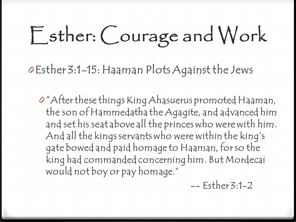 Esther: Courage and Work 0 Esther 3:1-15: Haaman Plots Against the Jews 0 When Haaman saw that Mordecai did not bow or pay him homage, Haaman was filled with wrath.