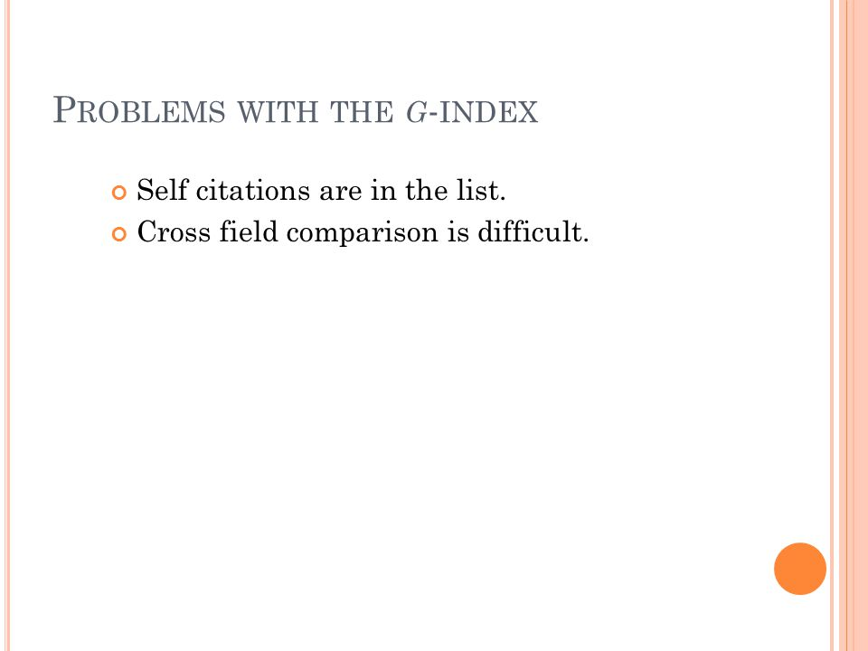 P ROBLEMS WITH THE G - INDEX Self citations are in the list. Cross field comparison is difficult.