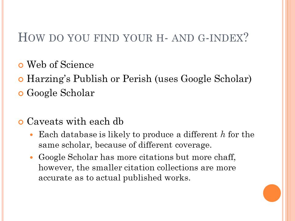 H OW DO YOU FIND YOUR H - AND G - INDEX ? Web of Science Harzing's Publish or Perish (uses Google Scholar) Google Scholar Caveats with each db Each da