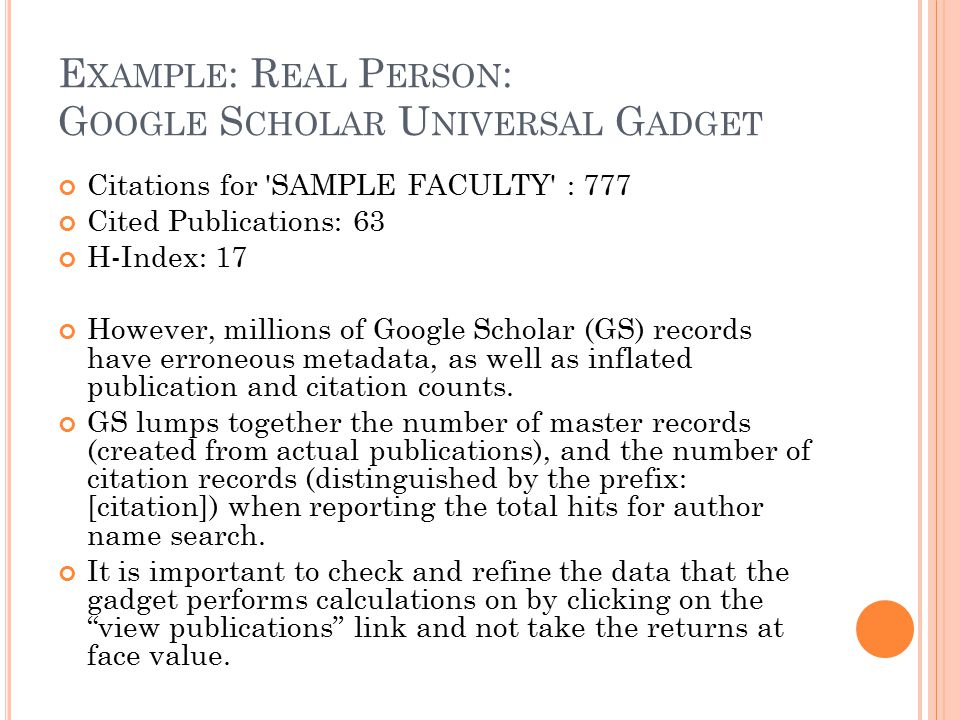 E XAMPLE : R EAL P ERSON : G OOGLE S CHOLAR U NIVERSAL G ADGET Citations for SAMPLE FACULTY : 777 Cited Publications: 63 H-Index: 17 However, millions of Google Scholar (GS) records have erroneous metadata, as well as inflated publication and citation counts.