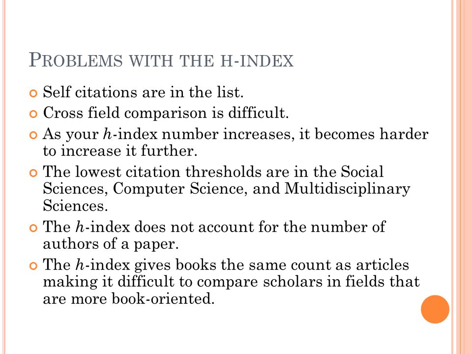 P ROBLEMS WITH THE H - INDEX Self citations are in the list. Cross field comparison is difficult. As your h -index number increases, it becomes harder