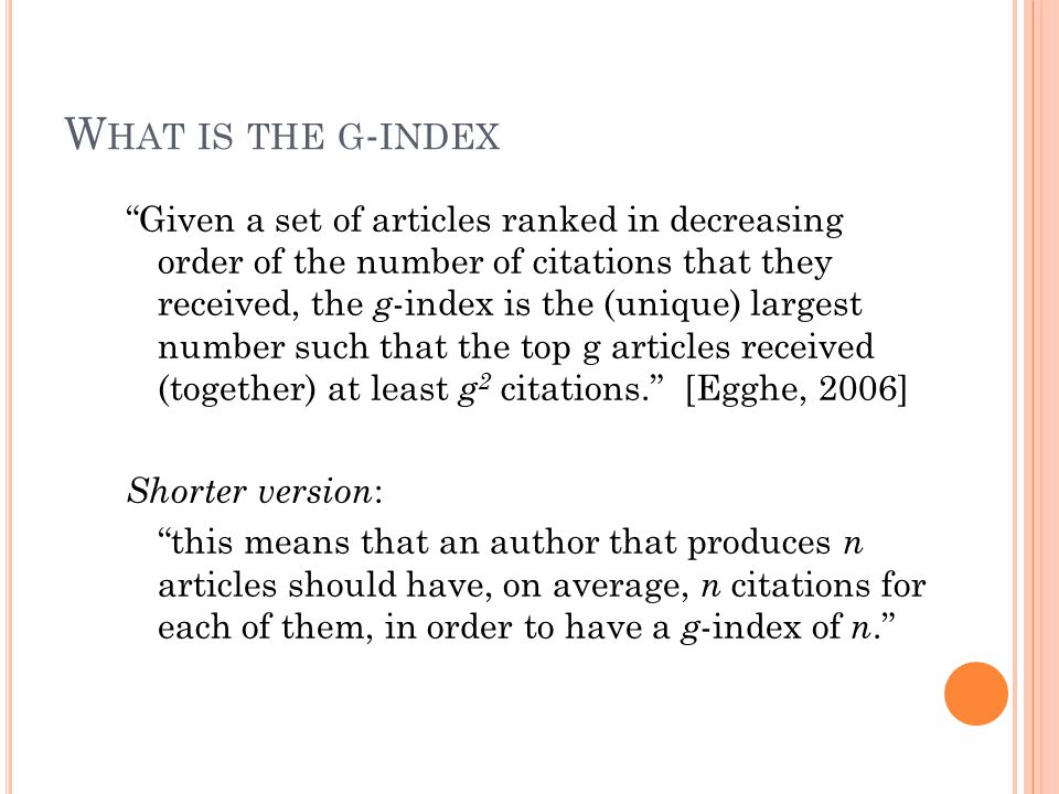 "W HAT IS THE G - INDEX ""Given a set of articles ranked in decreasing order of the number of citations that they received, the g -index is the (unique)"