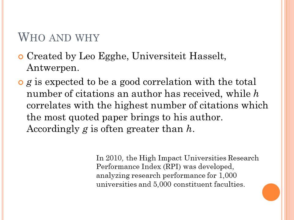 W HO AND WHY Created by Leo Egghe, Universiteit Hasselt, Antwerpen. g is expected to be a good correlation with the total number of citations an autho