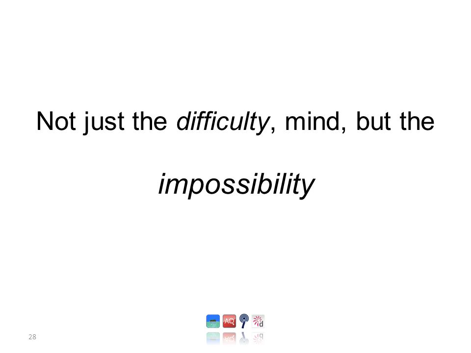 28 Not just the difficulty, mind, but the impossibility