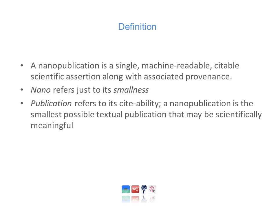 A nanopublication is a single, machine-readable, citable scientific assertion along with associated provenance. Nano refers just to its smallness Publ