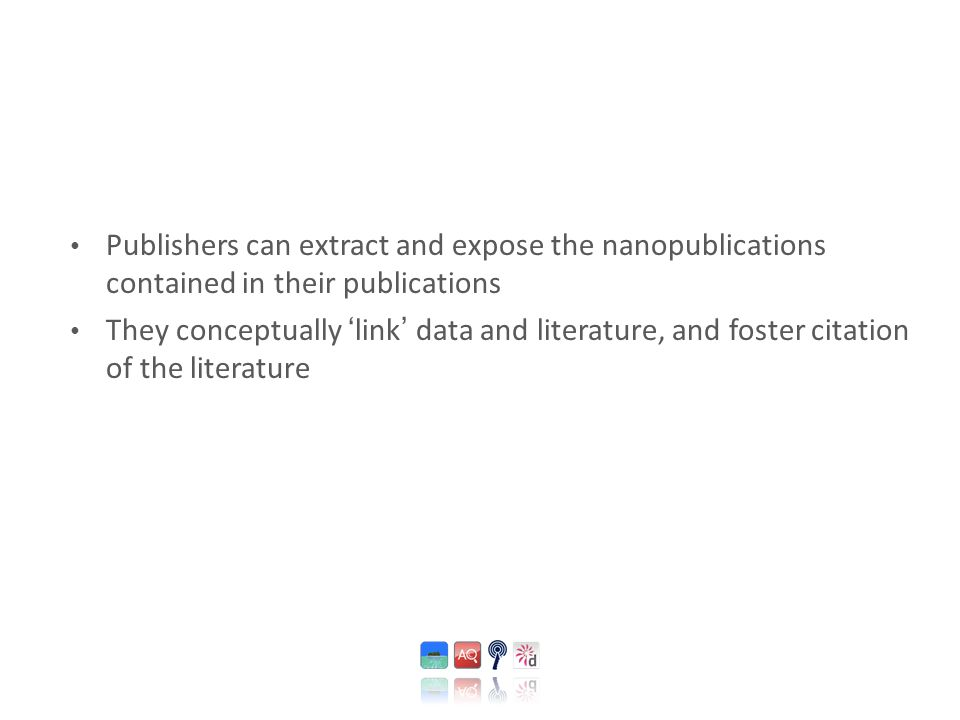 Publishers can extract and expose the nanopublications contained in their publications They conceptually ' link ' data and literature, and foster citation of the literature