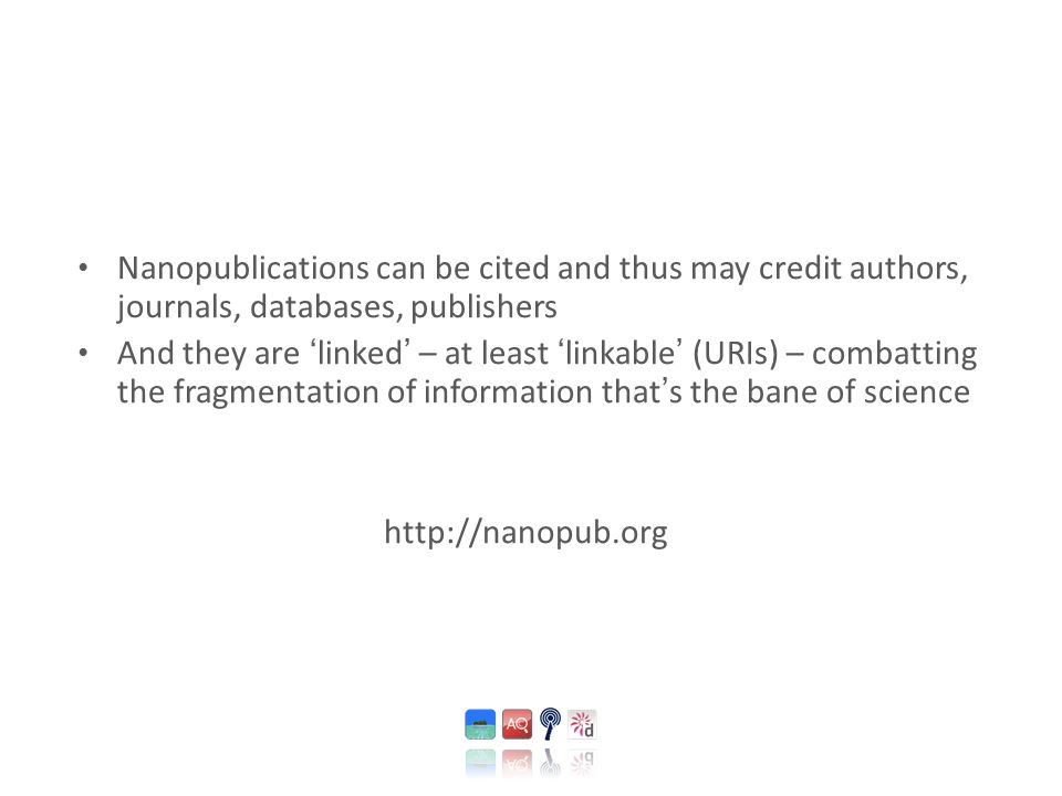 Nanopublications can be cited and thus may credit authors, journals, databases, publishers And they are ' linked ' – at least ' linkable ' (URIs) – co