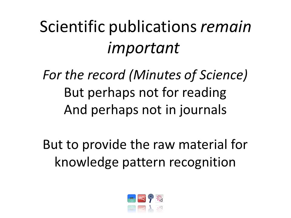 Scientific publications remain important For the record (Minutes of Science) But perhaps not for reading And perhaps not in journals But to provide th