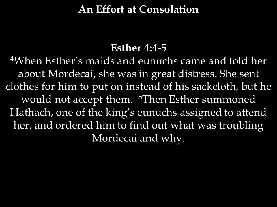Esther 4:4-5 4 When Esther's maids and eunuchs came and told her about Mordecai, she was in great distress.