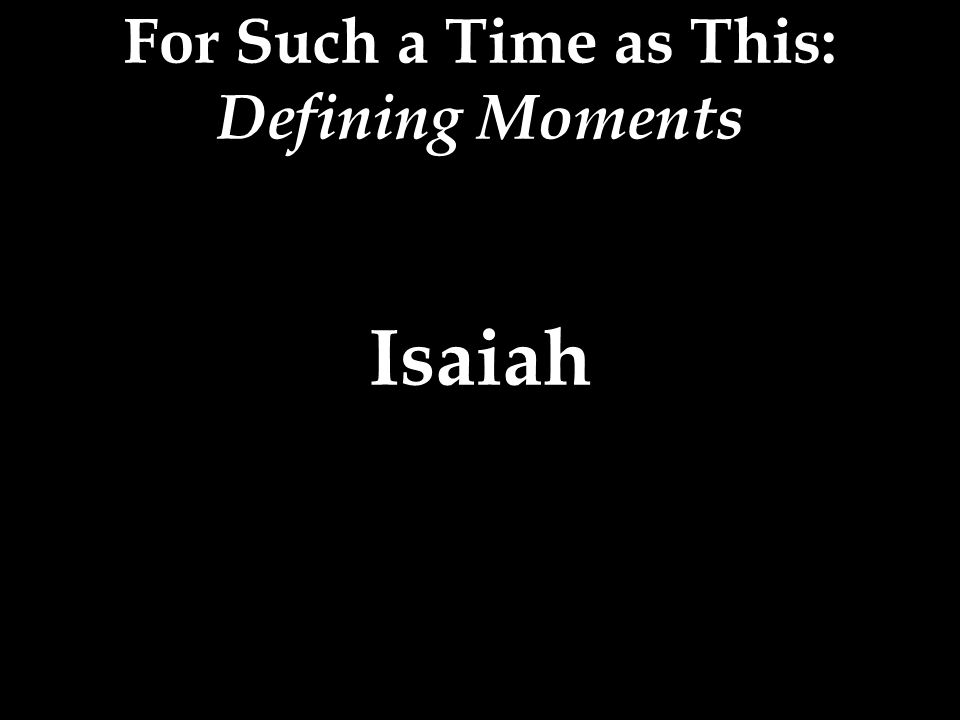 For Such a Time as This: Defining Moments Isaiah