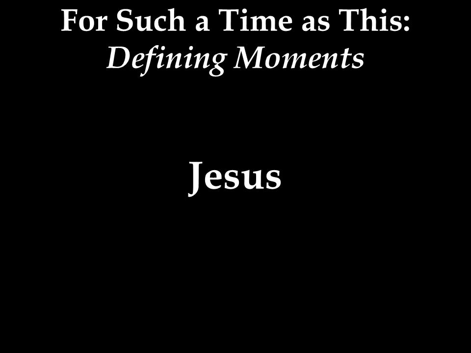 For Such a Time as This: Defining Moments Jesus