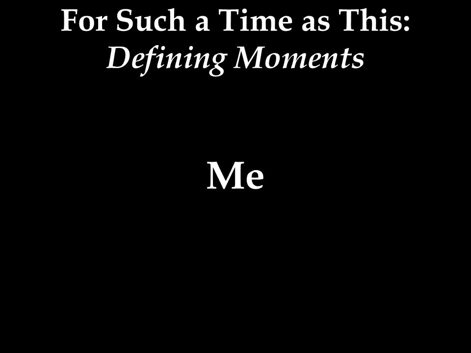 For Such a Time as This: Defining Moments Me