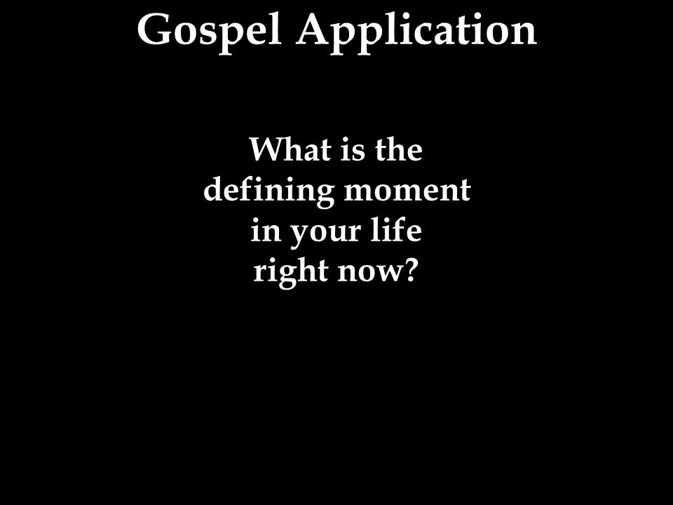 Gospel Application What is the defining moment in your life right now?