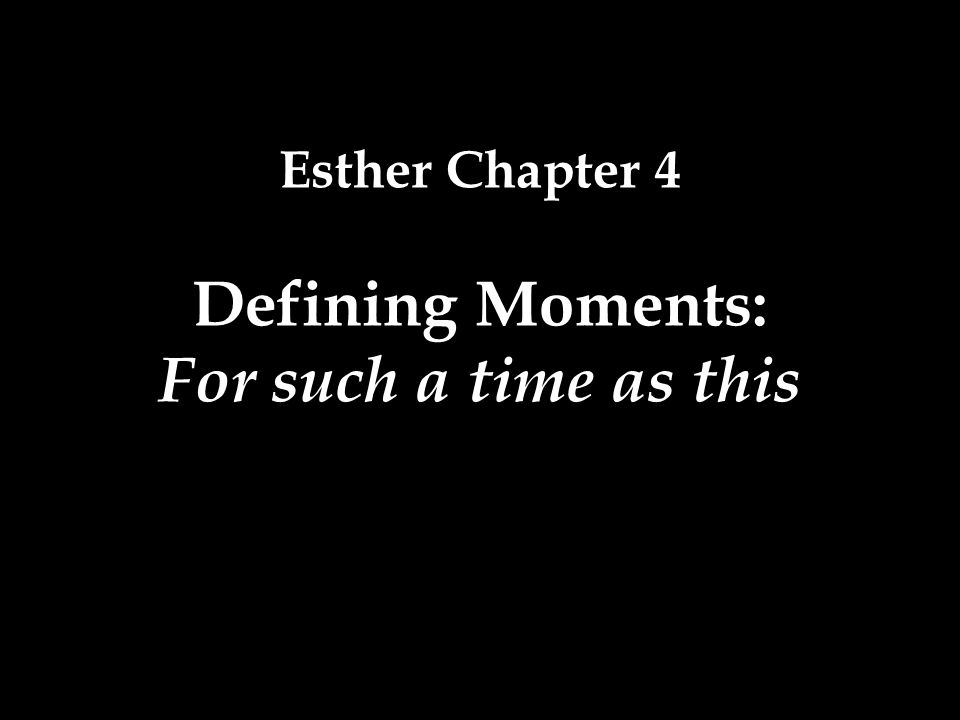 Esther Chapter 4 Defining Moments: For such a time as this