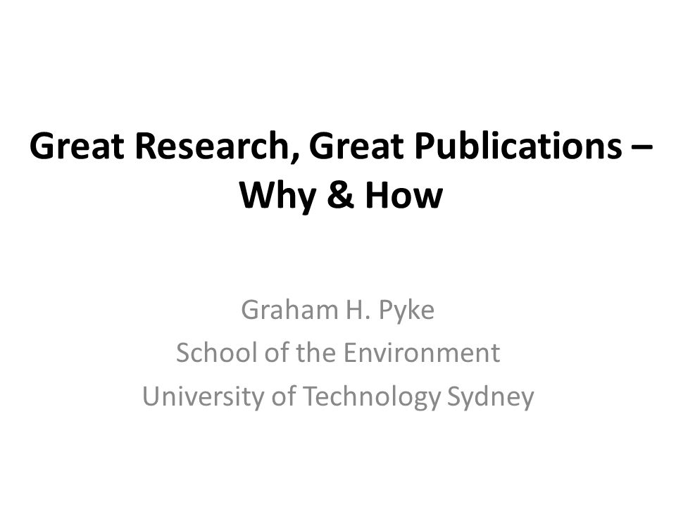 Great Research, Great Publications – Why & How Graham H. Pyke School of the Environment University of Technology Sydney