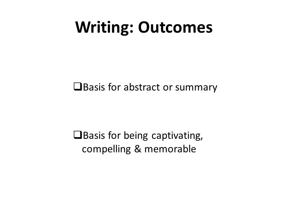 Writing: Outcomes  Basis for abstract or summary  Basis for being captivating, compelling & memorable
