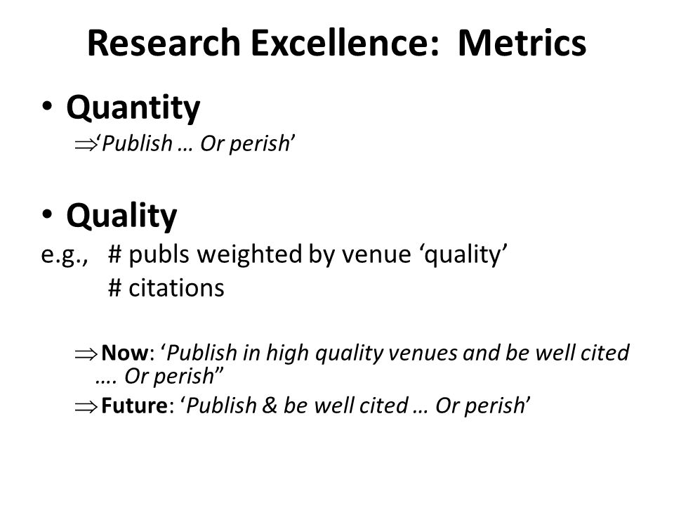 Research Excellence: Metrics Quantity  'Publish … Or perish' Quality e.g., # publs weighted by venue 'quality' # citations  Now: 'Publish in high qu