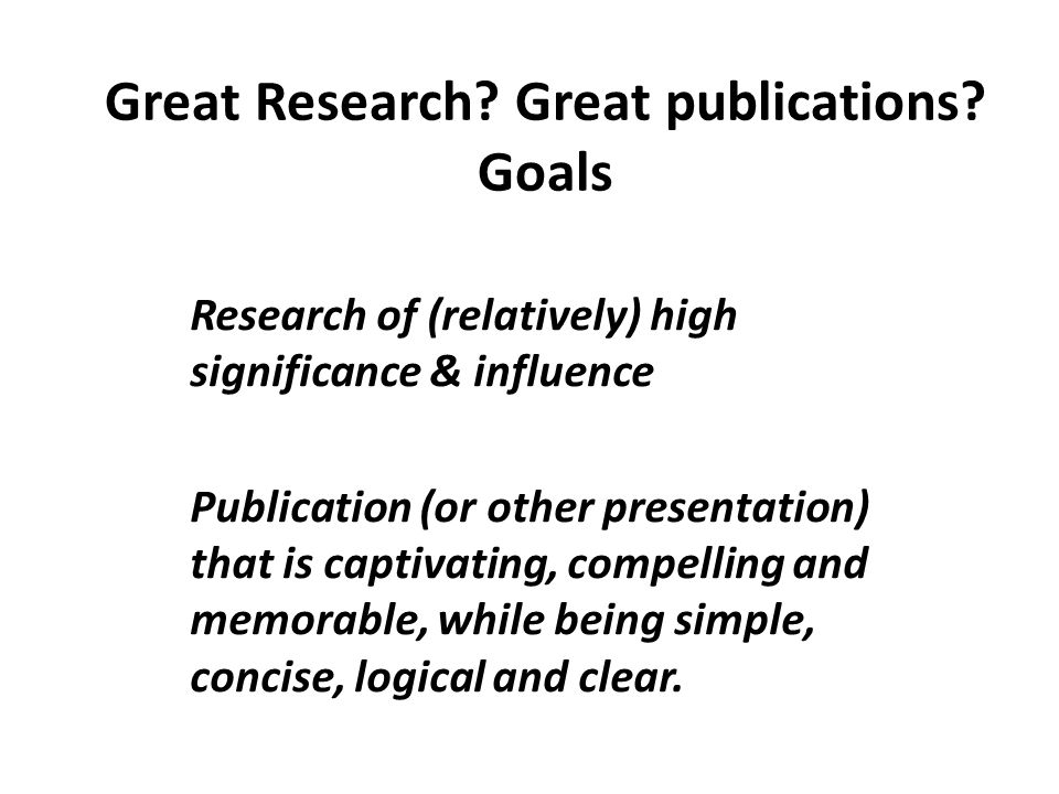 Great Research? Great publications? Goals Research of (relatively) high significance & influence Publication (or other presentation) that is captivati