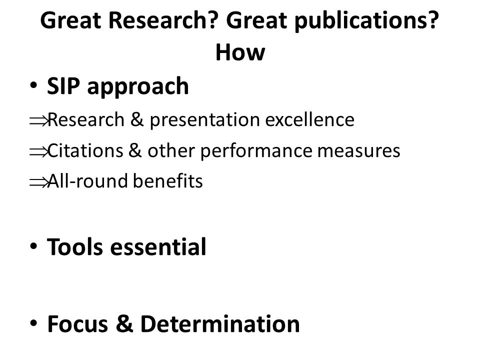 Great Research? Great publications? How SIP approach  Research & presentation excellence  Citations & other performance measures  All-round benefit