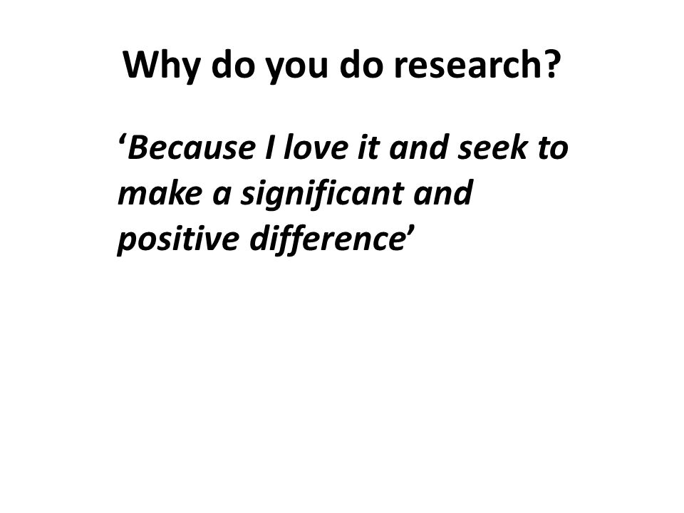 Why do you do research 'Because I love it and seek to make a significant and positive difference'