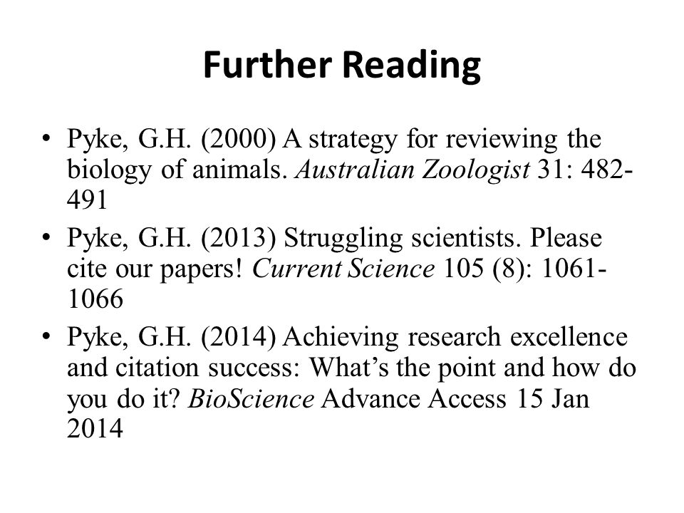 Further Reading Pyke, G.H. (2000) A strategy for reviewing the biology of animals. Australian Zoologist 31: 482- 491 Pyke, G.H. (2013) Struggling scie