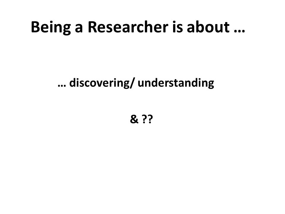 Being a Researcher is about … … discovering/ understanding &