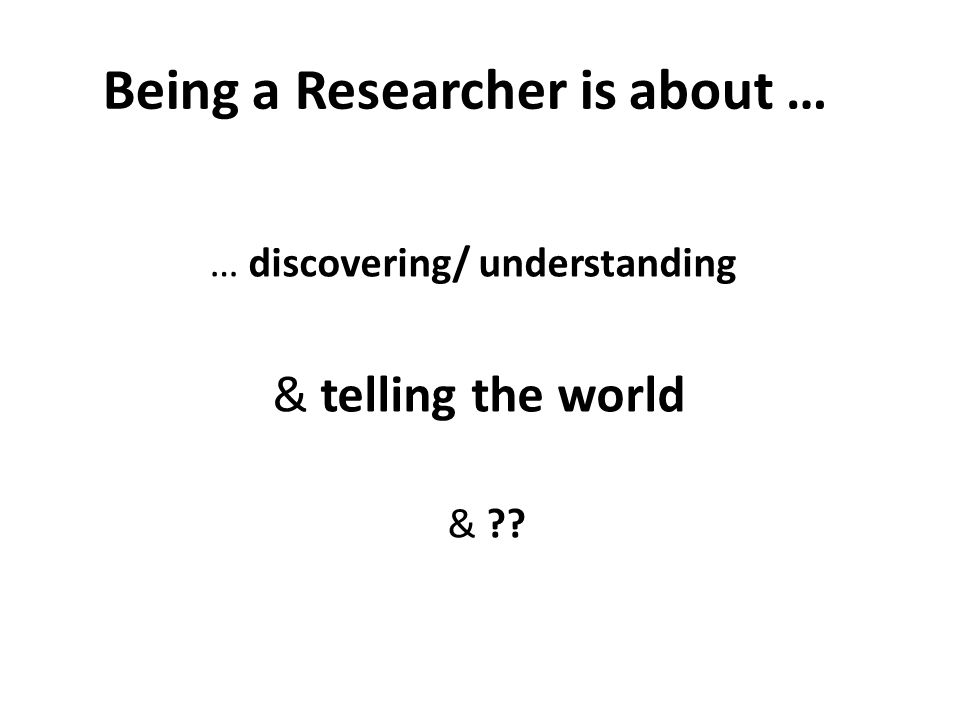 Being a Researcher is about … … discovering/ understanding & telling the world &