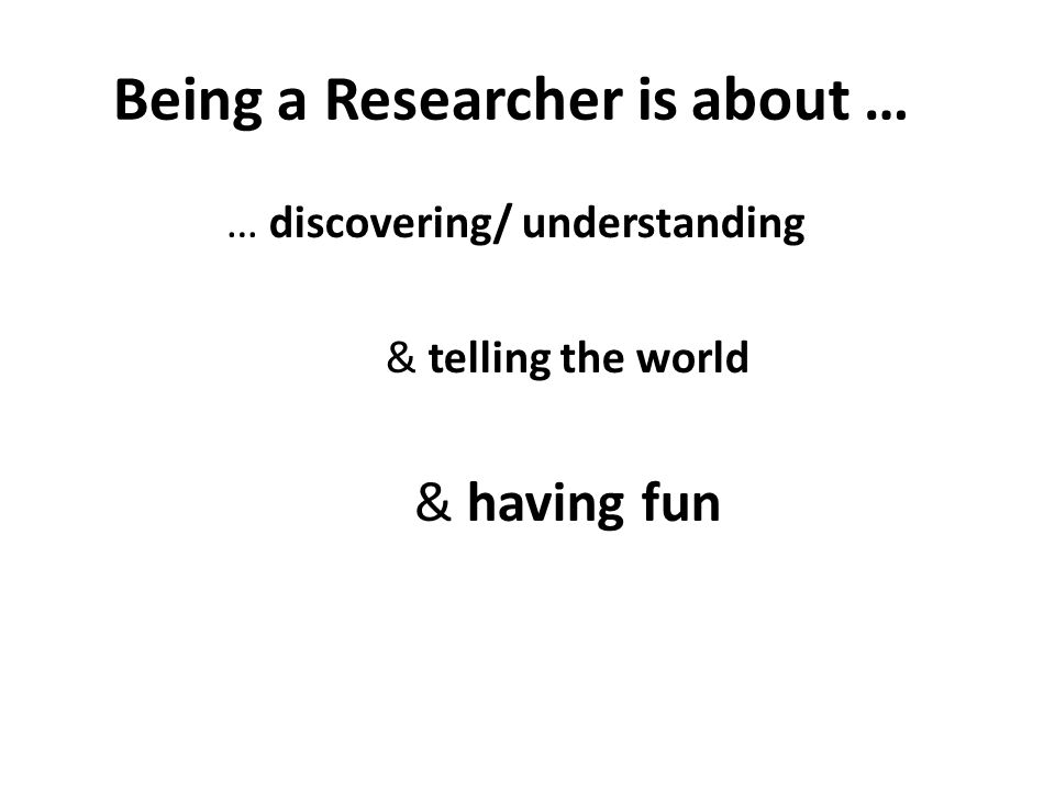 Being a Researcher is about … … discovering/ understanding & telling the world & having fun