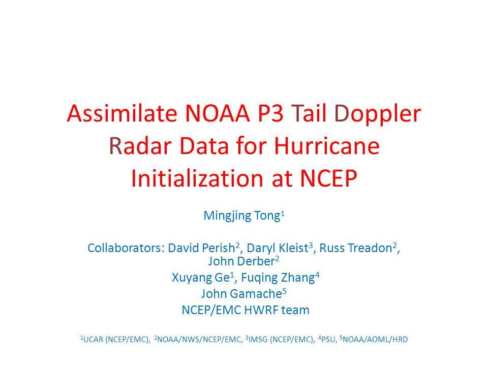 Assimilate NOAA P3 Tail Doppler Radar Data for Hurricane Initialization at NCEP Mingjing Tong 1 Collaborators: David Perish 2, Daryl Kleist 3, Russ Tr