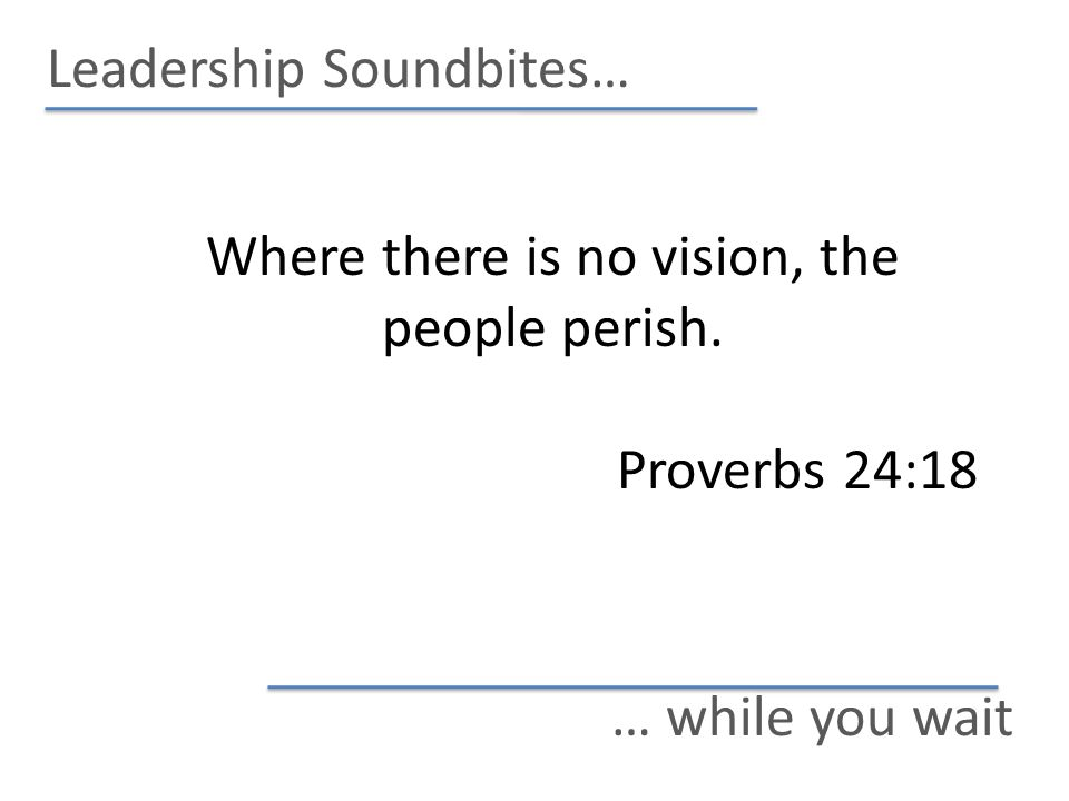 Leadership Soundbites… … while you wait Where there is no vision, the people perish. Proverbs 24:18
