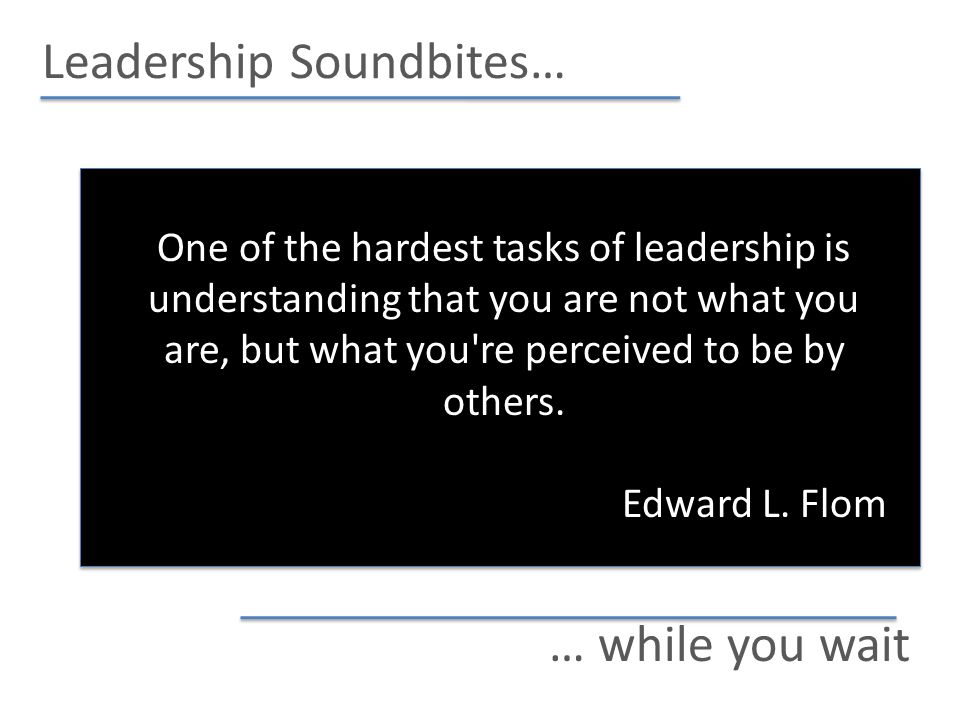 Leadership Soundbites… … while you wait One of the hardest tasks of leadership is understanding that you are not what you are, but what you re perceived to be by others.