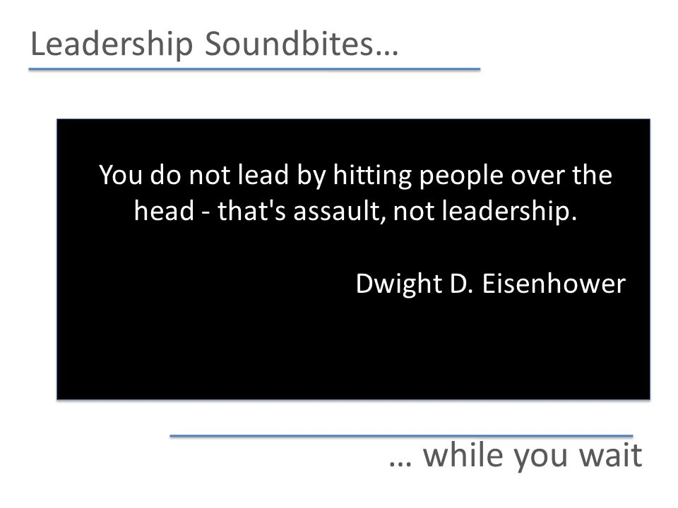 Leadership Soundbites… … while you wait You do not lead by hitting people over the head - that s assault, not leadership.