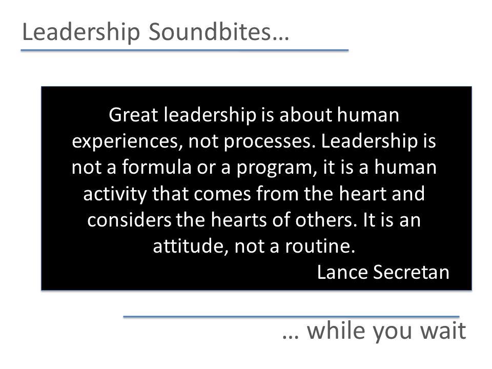 Leadership Soundbites… … while you wait Great leadership is about human experiences, not processes.