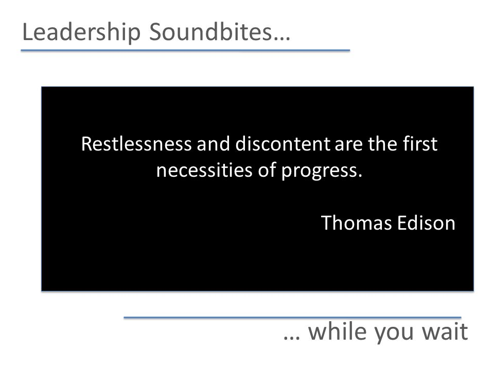Leadership Soundbites… … while you wait Restlessness and discontent are the first necessities of progress.