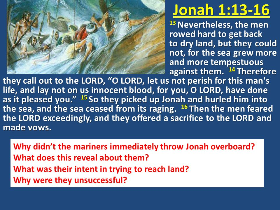 Jonah 1:13-16 13 Nevertheless, the men rowed hard to get back to dry land, but they could not, for the sea grew more and more tempestuous against them.