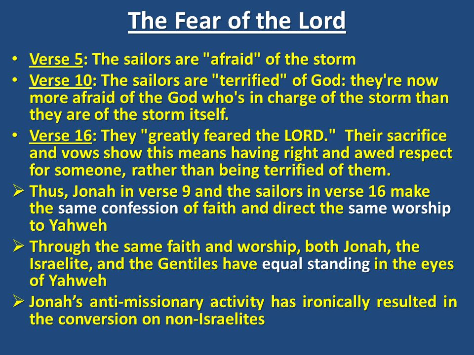The Fear of the Lord Verse 5: The sailors are afraid of the storm Verse 5: The sailors are afraid of the storm Verse 10: The sailors are terrified of God: they re now more afraid of the God who s in charge of the storm than they are of the storm itself.