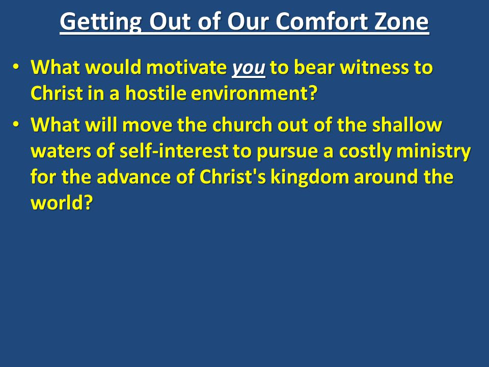 Getting Out of Our Comfort Zone What would motivate you to bear witness to Christ in a hostile environment? What would motivate you to bear witness to